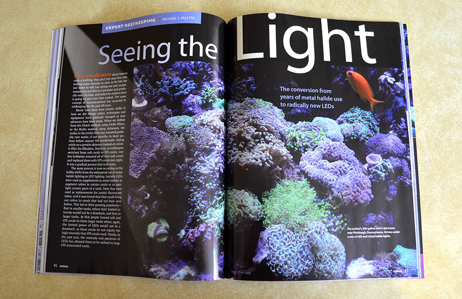 Mike Paletta brings us his first-hand experience bringing energy efficient LED lighting to his 300 gallon reef aquarium, but he does it differently than most aquarists might assume. Read an excerpt of this article for free, online, at http://www.reef2rainforest.com/2014/04/25/coral-excerpt-seeing-the-light-the-conversion-from-years-of-metal-halide-use-to-radically-new-leds/