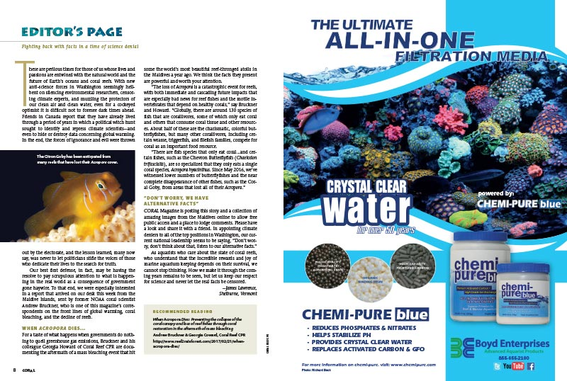 "The Editor's Page: Fighting back with facts in a time of science denial. CORAL Editor & Publisher James Lawrence discusses the perilous times for those whose lives and passions are entwined with the natural world and the future of Earth's oceans and coral reefs, insisting we ""keep our respect for science and never let the real facts be censored."" To wit, Lawrence introduces the report, When Acropora Dies, an online bonus from Andrew Bruckner and Georgia Coward of CORAL CPR, which you can read online right now!"