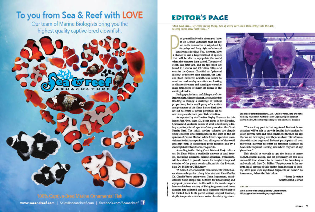 "CORAL Editor-in-Chief James Lawrence highlights a developing program that all readers will be excited about. ""Saving species in an unfolding era of violent weather, climate change, and worldwide flooding is literally a challenge of biblical proportions, but a small group of scientists and protectors of the Great Barrier Reef have set out to create a virtual perpetual ark to save stony corals from potential extinction."""