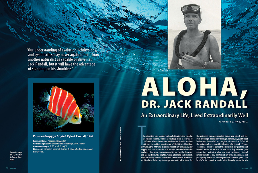 Our understanding of evolution, ichthyology, and systematics may never again benefit from another naturalist as capable or driven as Jack Randall, but it will have the advantage of standing on his shoulders. Aloha, Jack Randall: An Extraordinary Life, Lived Extraordinarily Well.